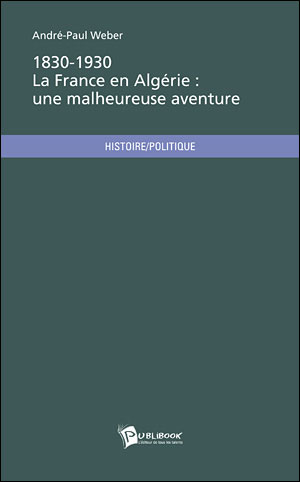 1830-1930, la France en Algérie : une malheureuse aventure. André-Paul Weber.