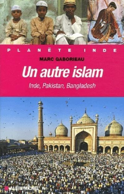 Marc Gaborieau - Un autre Islam : Inde, Pakistan, Bangladesh