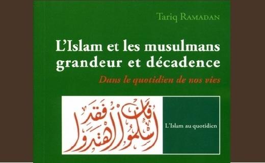 L'Islam et les musulmans, grandeur et décadence : Dans le quotidien de nos vies.