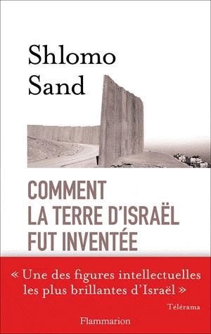 Comment la terre d'Israël fut inventée: De la Terre sainte à la mère patrie. Shlomo Sand