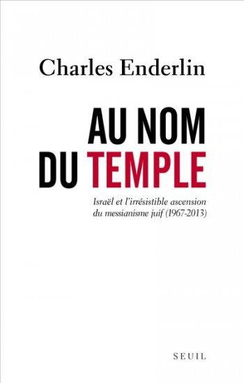 Charles Enderlin, Au nom du Temple Israël et l'irrésistible ascension du messianisme juif (1967 - 2013)