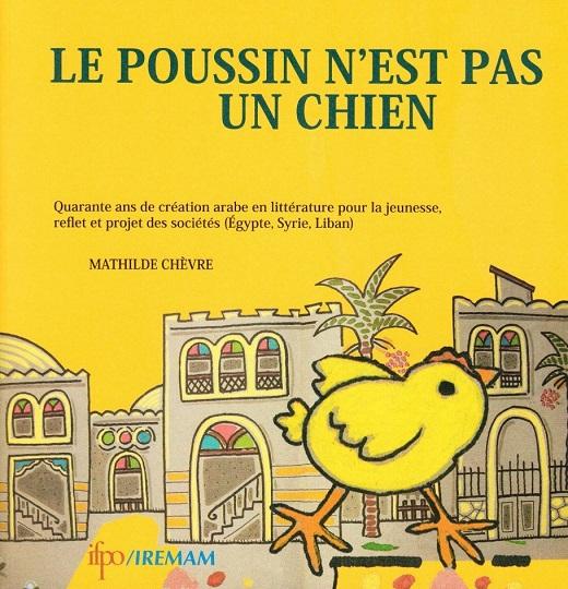 Le poussin n'est pas un chien : Quarante ans de création arabe en littérature pour la jeunesse, reflet et projet des sociétés (Égypte, Syrie, Liban)