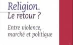 Religion. Le retour ?  Entre violence, marché et politique (Collectif)