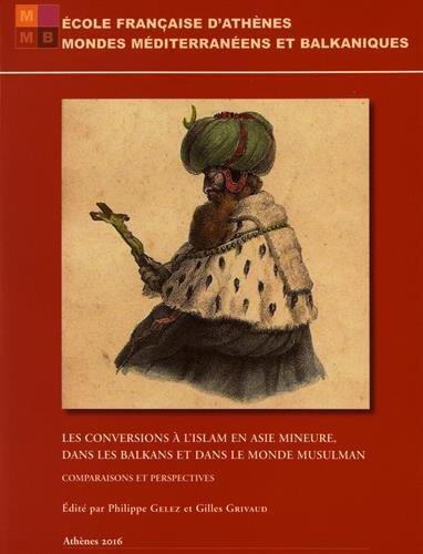Les conversions à l'islam en Asie mineure et dans les Balkans et dans le monde musulman : comparaisons et perspectives : actes du colloque de l'École française d'Athènes, 26-28 avril 2012