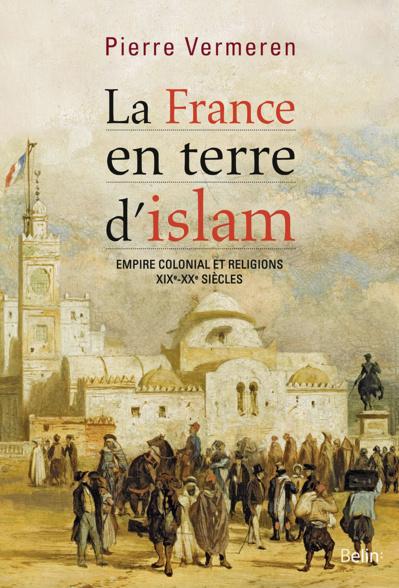 La France en terre d'islam. Empire colonial et religions, XIXe-XXe siècles.