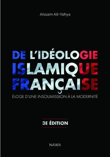 De l'idéologie islamique française. Eloge d'une insoumission à la modernité d'Aït Yahya Aïssam 3eme édition (ed. C.I.R.D/Nawa, 2011, 559 p.)