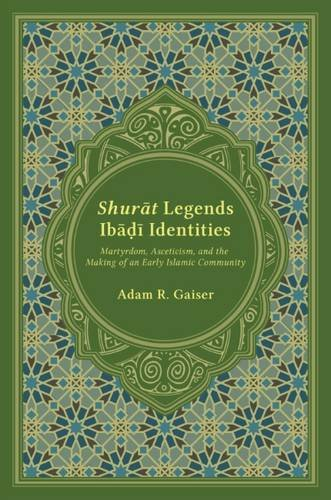 GAISER Adam R , Shurāt Legends, Ibāḍī Identities. Martyrdom, Asceticism, and the Making of an Early Islamic Community