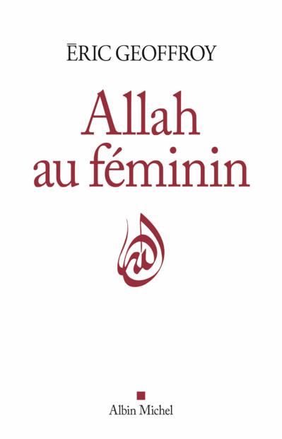 Eric Geoffroy, Allah au féminin. Le Féminin et la femme dans la tradition soufie.
