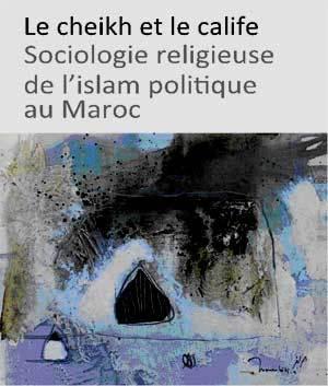 Le Cheikh et le Calife, Sociologie religieuse de l'islam politique au Maroc, Youssef Belal