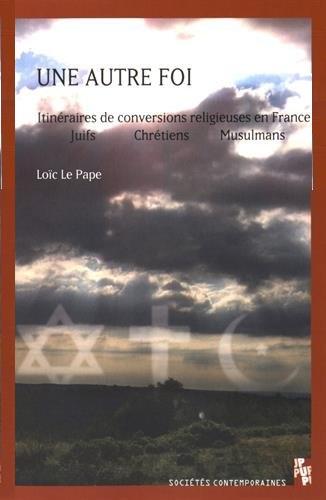 Une autre foi. Itinéraires de conversions en France : juifs, chrétiens, musulmans