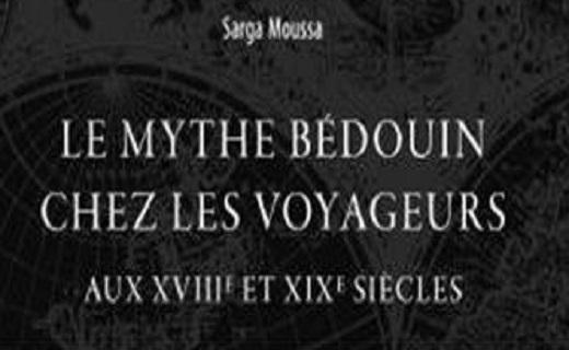 L'invention des Bédouins. Le Mythe bédouin chez les voyageurs aux XVIIIe et XIXe siècles, Sarga Moussa.
