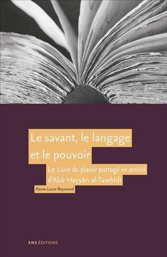 Pierre-Louis Reymond, Le savant, le langage et le pouvoir. Le Livre du plaisir partagé en amitié d'Abū Ḥayyān al-Tawḥīdī.