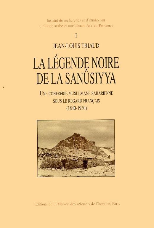 Jean-Louis Triaud, La légende noire de la Sanûsiyya. Une confrérie musulmane saharienne sous le regard français (1840-1930)