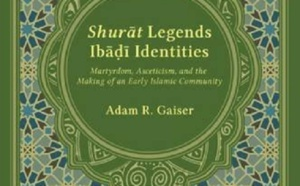GAISER Adam R , Shurāt Legends, Ibāḍī Identities. Martyrdom, Asceticism, and the Making of an Early Islamic Community